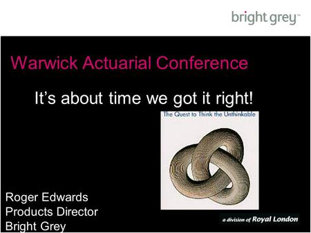 Warwick Actuarial Conference Roger Edwards Products Director Bright Grey It's about time we got it right!
