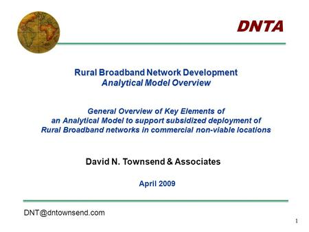 1 Rural Broadband Network Development Analytical Model Overview General Overview of Key Elements of an Analytical Model to support subsidized deployment.