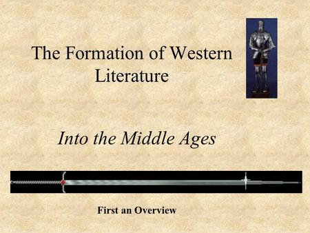 The Formation of Western Literature Into the Middle Ages First an Overview.