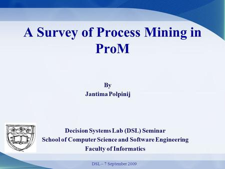 A Survey of Process Mining in ProM By Jantima Polpinij Decision Systems Lab (DSL) Seminar School of Computer Science and Software Engineering Faculty of.
