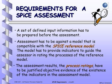 WM-001 - Software Process & Quality SPiCE Requirements - slide#1 1  Paul Sorenson REQUIREMENTS FOR A SPiCE ASSESSMENT A set of defined input information.