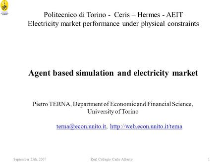 September 25th, 2007Real Collegio Carlo Alberto1 Agent based simulation and electricity market Pietro TERNA, Department of Economic and Financial Science,