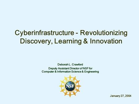 Cyberinfrastructure - Revolutionizing Discovery, Learning & Innovation Deborah L. Crawford Deputy Assistant Director of NSF for Computer & Information.