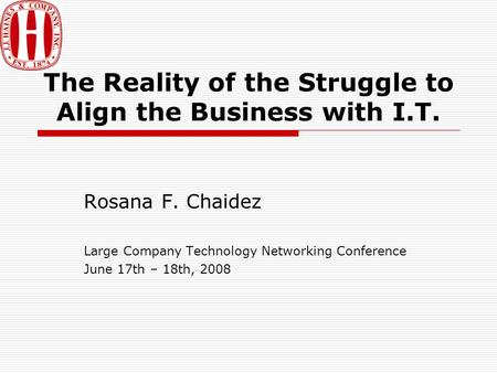 The Reality of the Struggle to Align the Business with I.T. Rosana F. Chaidez Large Company Technology Networking Conference June 17th – 18th, 2008.
