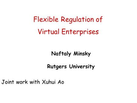 Flexible Regulation of Virtual Enterprises Naftaly Minsky Rutgers University Joint work with Xuhui Ao.