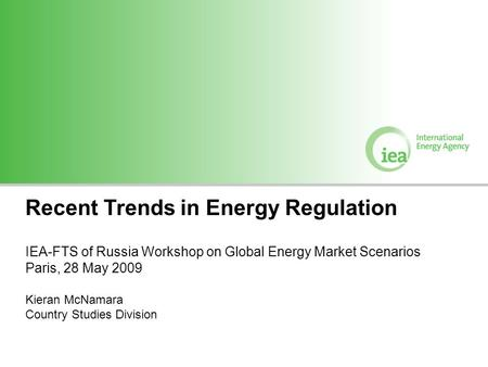 Recent Trends in Energy Regulation IEA-FTS of Russia Workshop on Global Energy Market Scenarios Paris, 28 May 2009 Kieran McNamara Country Studies Division.