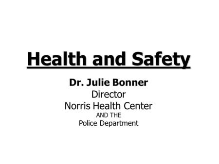 Health and Safety Dr. Julie Bonner Director Norris Health Center AND THE Police Department.