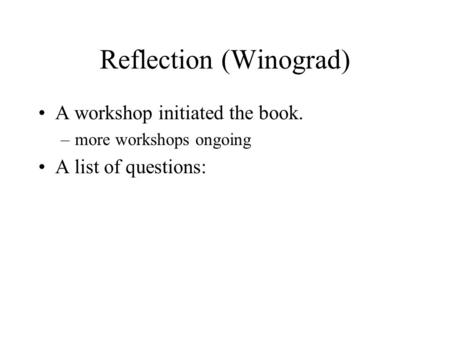 Reflection (Winograd) A workshop initiated the book. –more workshops ongoing A list of questions: