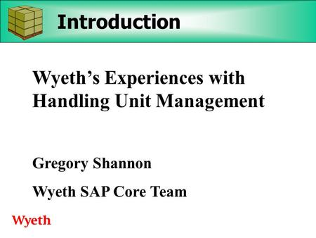 Introduction Wyeth's Experiences with Handling Unit Management Gregory Shannon Wyeth SAP Core Team.