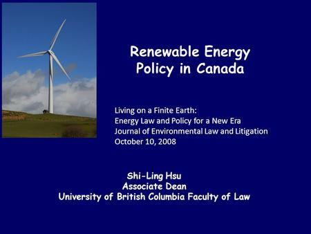 Renewable Energy Policy in Canada Living on a Finite Earth: Energy Law and Policy for a New Era Journal of Environmental Law and Litigation October 10,