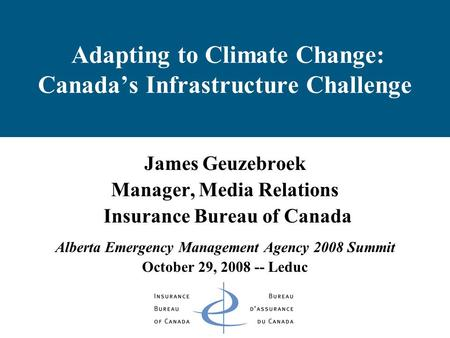 Adapting to Climate Change: Canada's Infrastructure Challenge James Geuzebroek Manager, Media Relations Insurance Bureau of Canada Alberta Emergency Management.