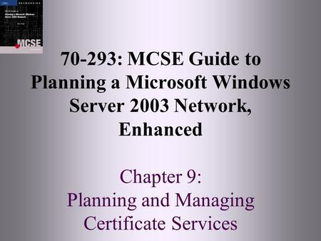 70-293: MCSE Guide to Planning a Microsoft Windows Server 2003 Network, Enhanced Chapter 9: Planning and Managing Certificate Services.
