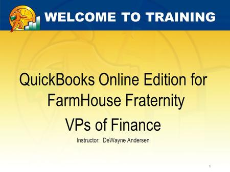 1 WELCOME TO TRAINING QuickBooks Online Edition for FarmHouse Fraternity VPs of Finance Instructor: DeWayne Andersen.