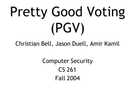 Pretty Good Voting (PGV) Christian Bell, Jason Duell, Amir Kamil Computer Security CS 261 Fall 2004.