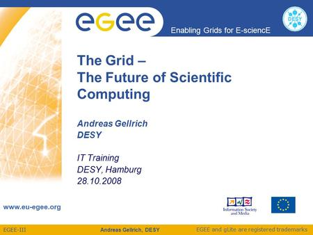 EGEE-III Enabling Grids for E-sciencE www.eu-egee.org EGEE and gLite are registered trademarks Andreas Gellrich, DESY The Grid – The Future of Scientific.