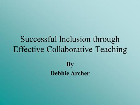 Successful Inclusion through Effective Collaborative Teaching By Debbie Archer.