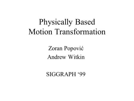 Physically Based Motion Transformation Zoran Popović Andrew Witkin SIGGRAPH '99.