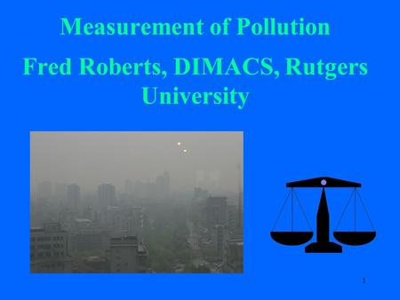 1 Measurement of Pollution Fred Roberts, DIMACS, Rutgers University.