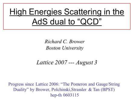 "High Energies Scattering in the AdS dual to ""QCD"" Lattice 2007 --- August 3 Richard C. Brower Boston University Progress since Lattice 2006: ""The Pomeron."