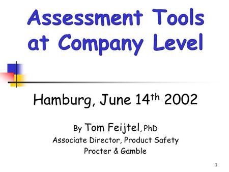 1 Hamburg, June 14 th 2002 By Tom Feijtel, PhD Associate Director, Product Safety Procter & Gamble Assessment Tools at Company Level.