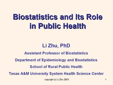 Copyright (c) Li Zhu 20031 Biostatistics and Its Role in Public Health Li Zhu, PhD Assistant Professor of Biostatistics Department of Epidemiology and.