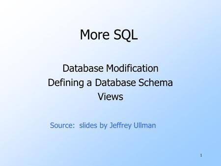 1 More SQL Database Modification Defining a Database Schema Views Source: slides by Jeffrey Ullman.