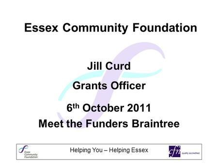 Helping You – Helping Essex Essex Community Foundation Jill Curd Grants Officer 6 th October 2011 Meet the Funders Braintree.