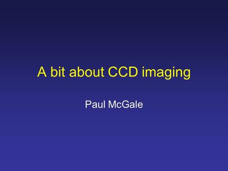A bit about CCD imaging Paul McGale. Signal-to-noise ratio SNR = C star T / √(C star T + C sky T+ C dark T + R 2 ) where: T is the total integration time.