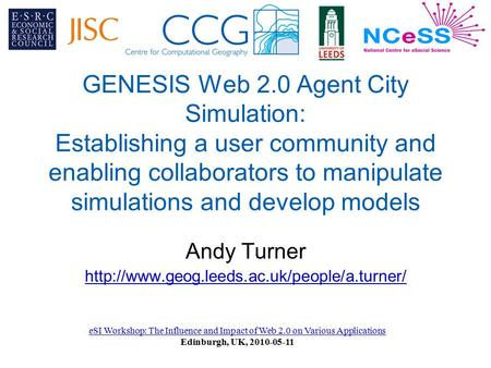 GENESIS Web 2.0 Agent City Simulation: Establishing a user community and enabling collaborators to manipulate simulations and develop models Andy Turner.