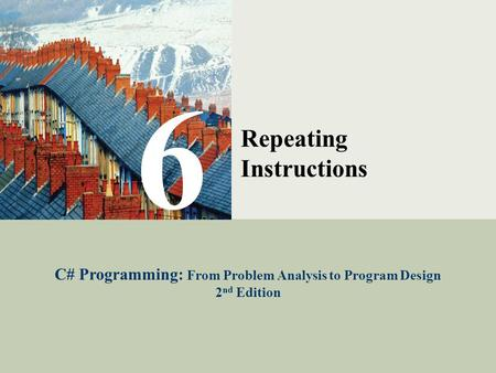 C# Programming: From Problem Analysis to Program Design1 6 Repeating Instructions C# Programming: From Problem Analysis to Program Design 2 nd Edition.
