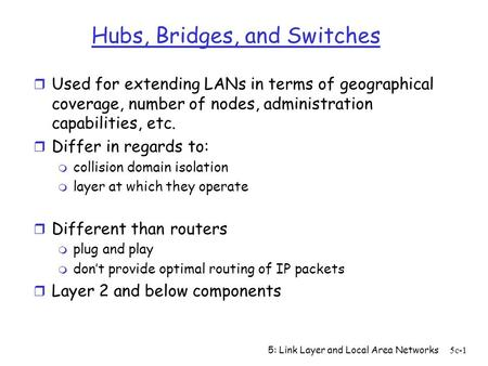 5: Link Layer and Local Area Networks5c-1 Hubs, Bridges, and Switches r Used for extending LANs in terms of geographical coverage, number of nodes, administration.