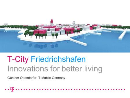 T-City Friedrichshafen Innovations <strong>for</strong> better living Günther Ottendorfer, T-Mobile Germany.