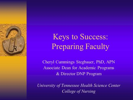 Keys to Success: Preparing Faculty Cheryl Cummings Stegbauer, PhD, APN Associate Dean for Academic Programs & Director DNP Program University of Tennessee.