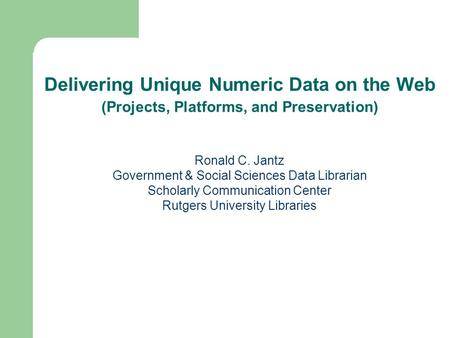 Ronald C. Jantz Government & Social Sciences Data Librarian Scholarly Communication Center Rutgers University Libraries Delivering Unique Numeric Data.