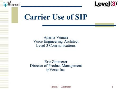 Vemuri, Zimmerer,1 Carrier Use of SIP Aparna Vemuri Voice Engineering Architect Level 3 Communications Eric Zimmerer Director of Product Management ipVerse.
