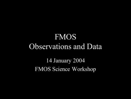 FMOS Observations and Data 14 January 2004 FMOS Science Workshop.