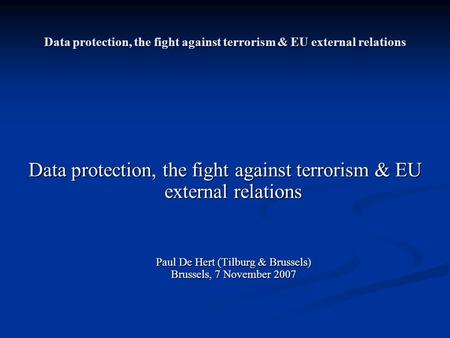 Data protection, the fight against terrorism & EU external <strong>relations</strong> Paul De Hert (Tilburg & Brussels) Brussels, 7 November 2007 Paul De Hert (Tilburg.