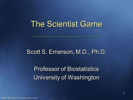 1 1 The Scientist Game Scott S. Emerson, M.D., Ph.D. Professor of Biostatistics University of Washington Scott S. Emerson, M.D., Ph.D. Professor of Biostatistics.