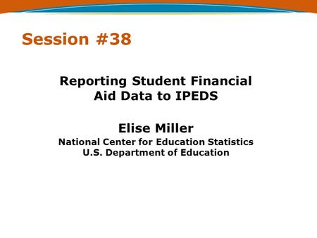 Session #38 Reporting Student Financial Aid Data to IPEDS Elise Miller National Center for Education Statistics U.S. Department of Education.