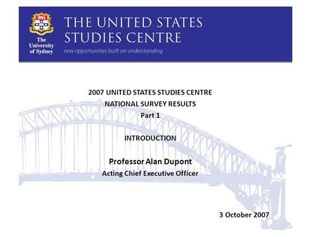 2007 UNITED STATES STUDIES CENTRE NATIONAL SURVEY RESULTS Part 1 INTRODUCTION Professor Alan Dupont Acting Chief Executive Officer 3 October 2007.