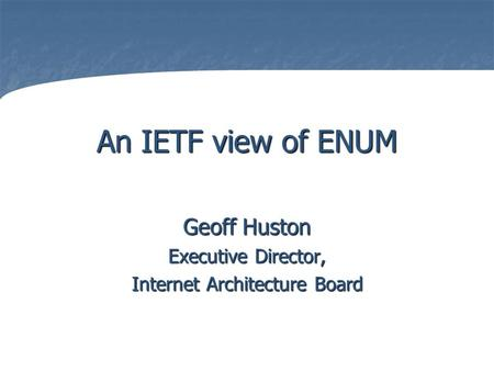 An IETF view of ENUM Geoff Huston Executive Director, Internet Architecture Board.