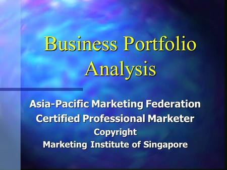 Business Portfolio Analysis Asia-Pacific Marketing Federation Certified Professional Marketer Copyright Marketing Institute of Singapore.