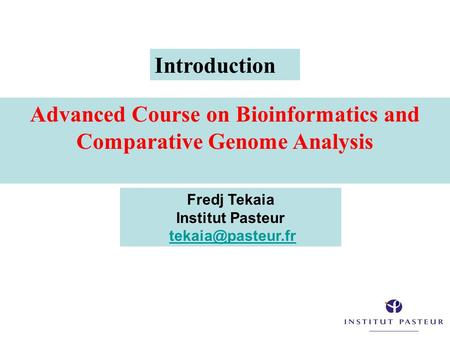 Advanced Course on Bioinformatics and Comparative Genome Analysis Fredj Tekaia Institut Pasteur Introduction.