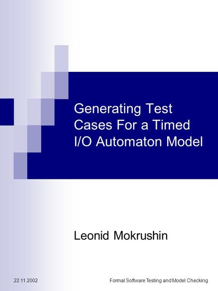 22.11.2002Formal Software Testing and Model Checking Generating Test Cases For a Timed I/O Automaton Model Leonid Mokrushin.