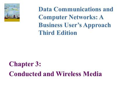 Chapter 3: Conducted and Wireless Media Data Communications and Computer Networks: A Business User's Approach Third Edition.