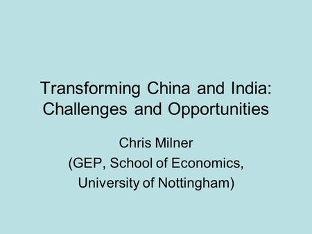 Transforming China and India: Challenges and Opportunities Chris Milner (GEP, School of Economics, University of Nottingham)