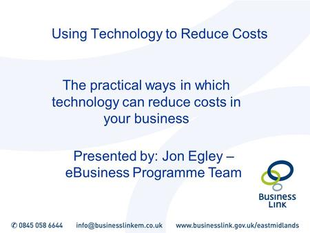 Using Technology to Reduce Costs The practical ways in which technology can reduce costs in your business Presented by: Jon Egley – eBusiness Programme.