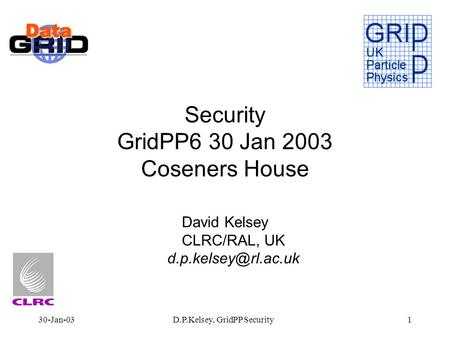 30-Jan-03D.P.Kelsey, GridPP Security1 Security GridPP6 30 Jan 2003 Coseners House David Kelsey CLRC/RAL, UK