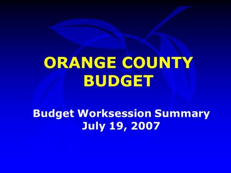 ORANGE COUNTY BUDGET Budget Worksession Summary July 19, 2007.