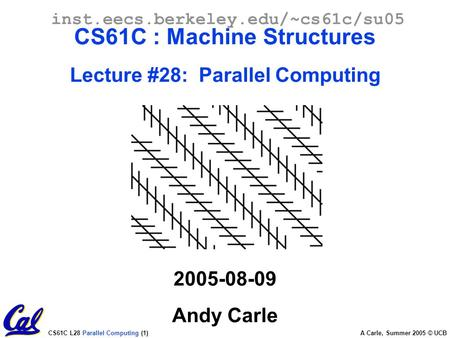 CS61C L28 Parallel Computing (1) A Carle, Summer 2005 © UCB inst.eecs.berkeley.edu/~cs61c/su05 CS61C : Machine Structures Lecture #28: Parallel Computing.